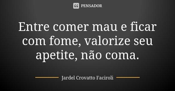 Entre comer mau e ficar com fome, valorize seu apetite, não coma.... Frase de Jardel Crovatto Faciroli.