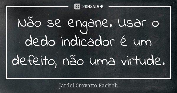 Não se engane. Usar o dedo indicador é um defeito, não uma virtude.... Frase de Jardel Crovatto Faciroli.