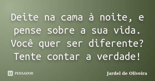 Deite na cama à noite, e pense sobre a sua vida. Você quer ser diferente? Tente contar a verdade!... Frase de Jardel de Oliveira.