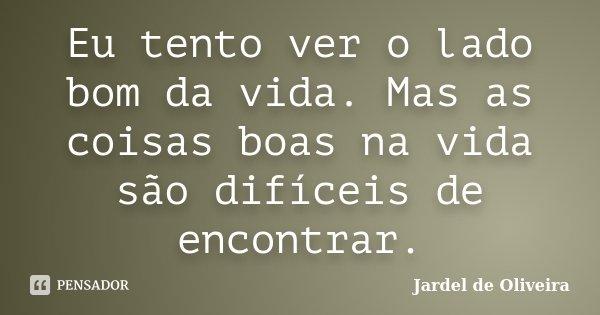 Eu tento ver o lado bom da vida. Mas as coisas boas na vida são difíceis de encontrar.... Frase de Jardel de Oliveira.