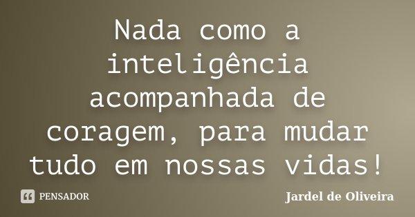 Nada como a inteligência acompanhada de coragem, para mudar tudo em nossas vidas!... Frase de Jardel de Oliveira.