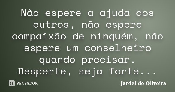 Não espere a ajuda dos outros, não espere compaixão de ninguém, não espere um conselheiro quando precisar. Desperte, seja forte...... Frase de Jardel de Oliveira.