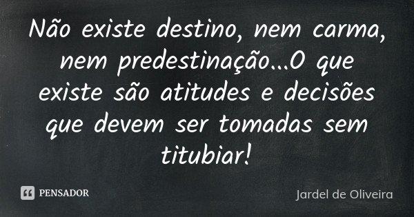 Não existe destino, nem carma, nem predestinação...O que existe são atitudes e decisões que devem ser tomadas sem titubiar!... Frase de Jardel de Oliveira.
