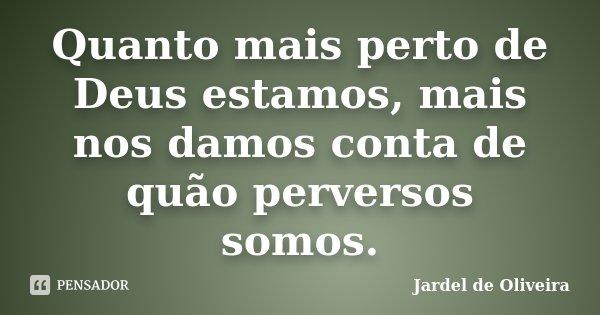 Quanto mais perto de Deus estamos, mais nos damos conta de quão perversos somos.... Frase de Jardel de Oliveira.