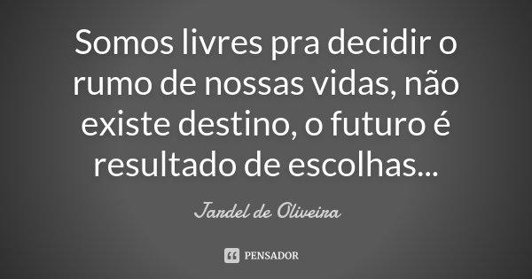 Somos livres pra decidir o rumo de nossas vidas, não existe destino, o futuro é resultado de escolhas...... Frase de Jardel de Oliveira.
