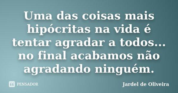 Uma das coisas mais hipócritas na vida é tentar agradar a todos...no final acabamos não agradando ninguém.... Frase de Jardel de Oliveira.