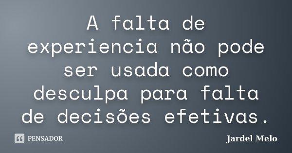 A falta de experiencia não pode ser usada como desculpa para falta de decisões efetivas.... Frase de Jardel Melo.