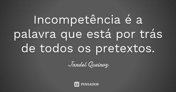 Incompetência é a palavra que está por trás de todos os pretextos.... Frase de Jardel Queiroz.