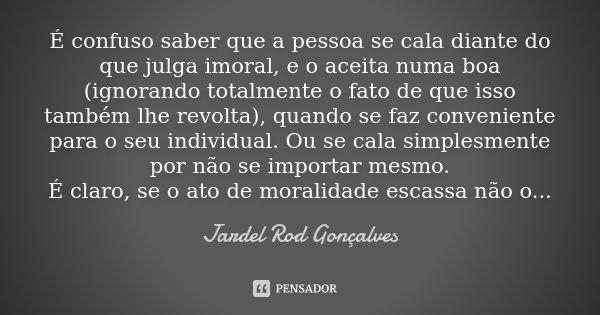 É confuso saber que a pessoa se cala diante do que julga imoral, e o aceita numa boa (ignorando totalmente o fato de que isso também lhe revolta), quando se faz... Frase de Jardel Rod Gonçalves.
