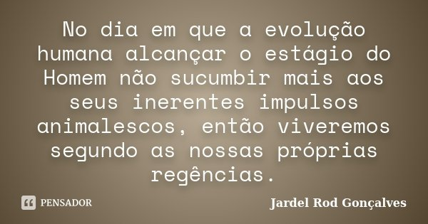 No dia em que a evolução humana alcançar o estágio do Homem não sucumbir mais aos seus inerentes impulsos animalescos, então viveremos segundo as nossas própria... Frase de Jardel Rod Gonçalves.