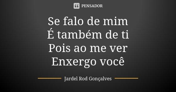 Se falo de mim É também de ti Pois ao me ver Enxergo você... Frase de Jardel Rod Gonçalves.