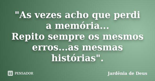 """""""As vezes acho que perdi a memória... Repito sempre os mesmos erros...as mesmas histórias"""".... Frase de Jardênia de Deus."""