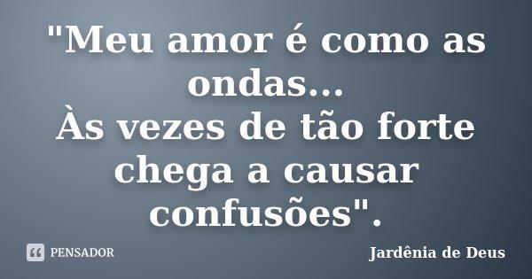 """""""Meu amor é como as ondas... Às vezes de tão forte chega a causar confusões"""".... Frase de Jardênia de Deus."""