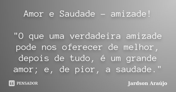 """Amor e Saudade - amizade! """"O que uma verdadeira amizade pode nos oferecer de melhor, depois de tudo, é um grande amor; e, de pior, a saudade.""""... Frase de Jardson Araújo."""