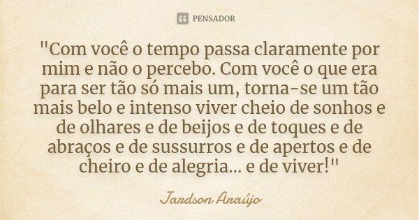 """""""Com você o tempo passa claramente por mim e não o percebo. Com você o que era para ser tão só mais um, torna-se um tão mais belo e intenso viver cheio de ... Frase de Jardson Araújo."""