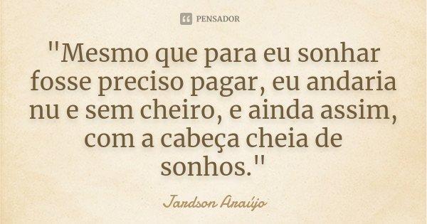 """""""Mesmo que para eu sonhar fosse preciso pagar, eu andaria nu e sem cheiro, e ainda assim, com a cabeça cheia de sonhos.""""... Frase de Jardson Araújo."""