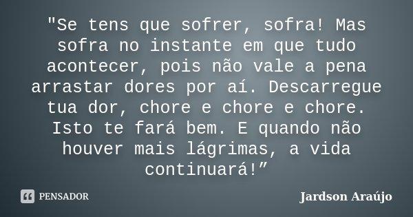 """""""Se tens que sofrer, sofra! Mas sofra no instante em que tudo acontecer, pois não vale a pena arrastar dores por aí. Descarregue tua dor, chore e chore e c... Frase de Jardson Araújo."""