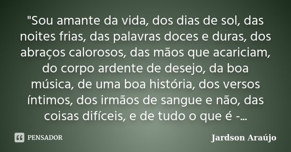 """""""Sou amante da vida, dos dias de sol, das noites frias, das palavras doces e duras, dos abraços calorosos, das mãos que acariciam, do corpo ardente de dese... Frase de Jardson Araújo."""