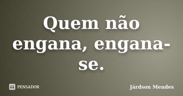 Quem não engana, engana-se.... Frase de Járdson Mendes.