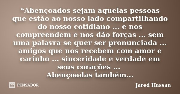 ❝Abençoados sejam aquelas pessoas que estão ao nosso lado compartilhando do nosso cotidiano ... e nos compreendem e nos dão forças ... sem uma palavra se quer s... Frase de Jared Hassan.