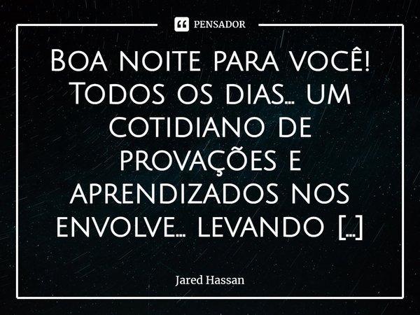 Boa noite para você! Todos os dias... um cotidiano de provações e aprendizados nos envolve... levando muitas vezes a nossa paz... o nosso otimismo... nos fazend... Frase de Jared Hassan.