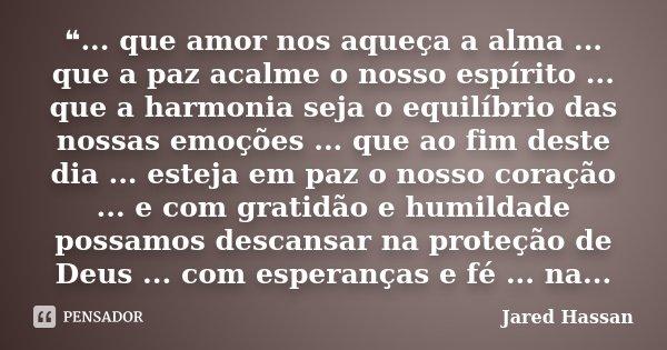 ❝... que amor nos aqueça a alma ... que a paz acalme o nosso espírito ... que a harmonia seja o equilíbrio das nossas emoções ... que ao fim deste dia ... estej... Frase de Jared Hassan.