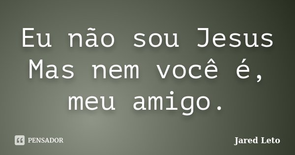 Eu não sou Jesus Mas nem você é, meu amigo.... Frase de Jared Leto.