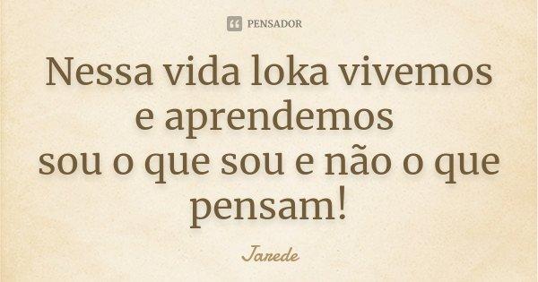 Nessa vida loka vivemos e aprendemos sou o que sou e não o que penssam!!... Frase de Jarede.