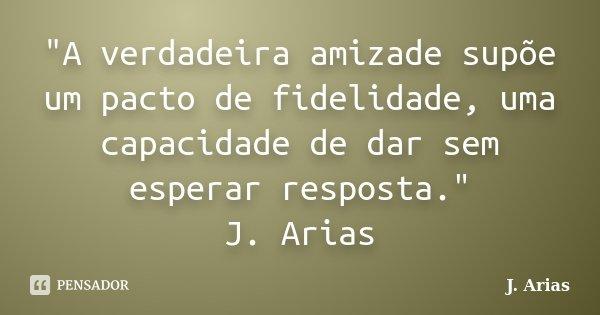"""""""A verdadeira amizade supõe um pacto de fidelidade, uma capacidade de dar sem esperar resposta."""" J. Arias... Frase de J. Arias."""