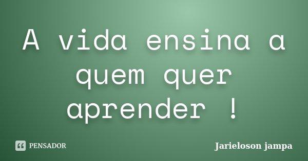A vida ensina a quem quer aprender !... Frase de Jarieloson jampa.