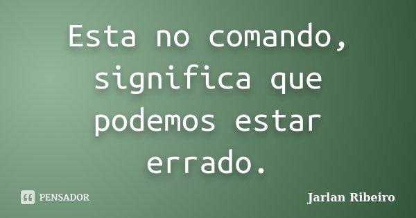 Esta no comando, significa que podemos estar errado.... Frase de Jarlan Ribeiro.