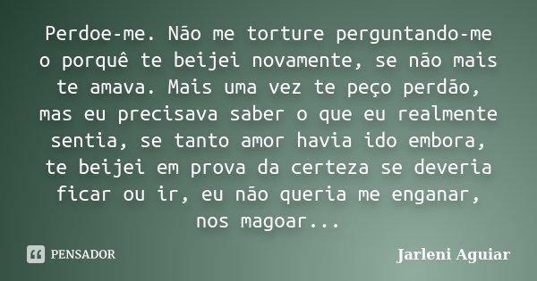 Perdoe-me. Não me torture perguntando-me o porquê te beijei novamente, se não mais te amava. Mais uma vez te peço perdão, mas eu precisava saber o que eu realme... Frase de Jarleni Aguiar.