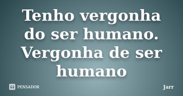 Tenho vergonha do ser humano. Vergonha de ser humano... Frase de Jarr.