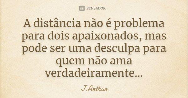 A distancia não é problema para dois apaixonados mais pode ser uma disculpa para quem não ama verdadeiramente...... Frase de J.Arthur.