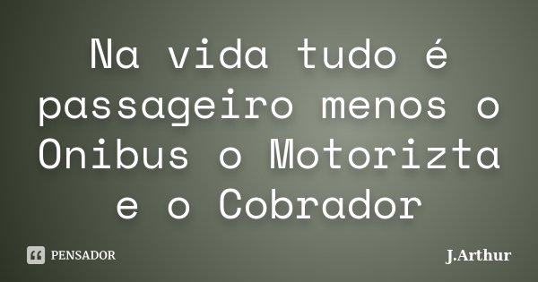 Na vida tudo é passageiro menos o Onibus o Motorizta e o Cobrador... Frase de J.Arthur.
