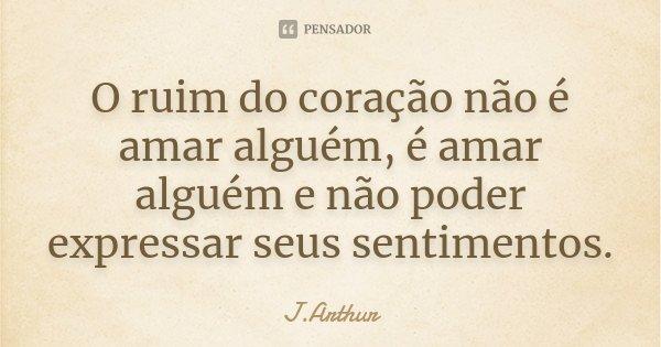 O ruim do coração não é amar alguem..é amar alguem e não poder expressar seus sentimentos...... Frase de J.Arthur.