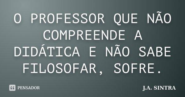 O PROFESSOR QUE NÃO COMPREENDE A DIDÁTICA E NÃO SABE FILOSOFAR, SOFRE.... Frase de J.A. SINTRA.