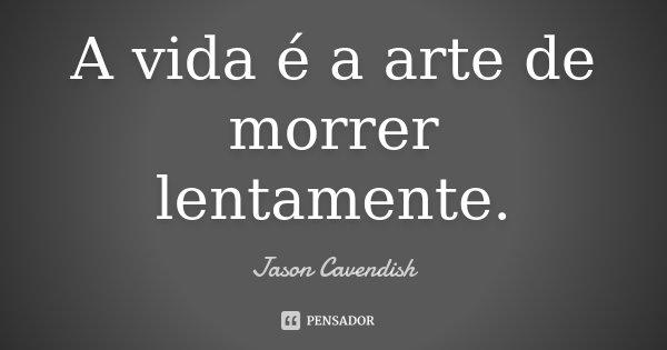 A vida é a arte de morrer lentamente.... Frase de Jason Cavendish.