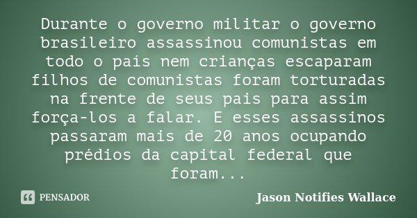 Durante o governo militar o governo brasileiro assassinou comunistas em todo o país nem crianças escaparam filhos de comunistas foram torturadas na frente de se... Frase de Jason Notifies Wallace.