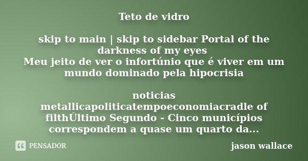 Teto de vidro skip to main | skip to sidebar Portal of the darkness of my eyes Meu jeito de ver o infortúnio que é viver em um mundo dominado pela hipocrisia no... Frase de jason wallace.