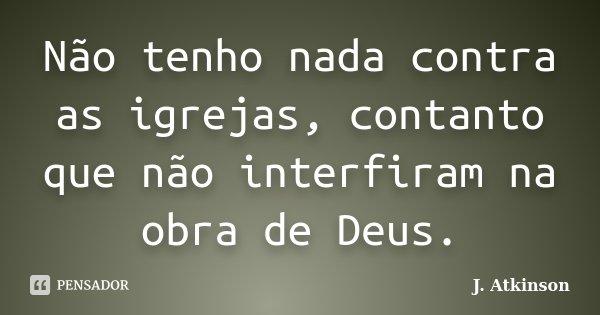 Não tenho nada contra as igrejas, contanto que não interfiram na obra de Deus.... Frase de J. Atkinson.