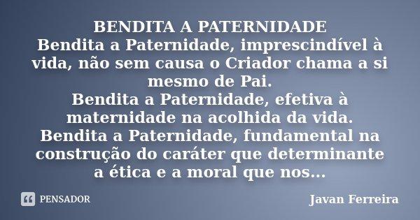 BENDITA A PATERNIDADE Bendita a Paternidade, imprescindível à vida, não sem causa o Criador chama a si mesmo de Pai. Bendita a Paternidade, efetiva à maternidad... Frase de Javan Ferreira.