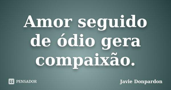 Amor seguido de ódio gera compaixão.... Frase de Javie Donpardon.