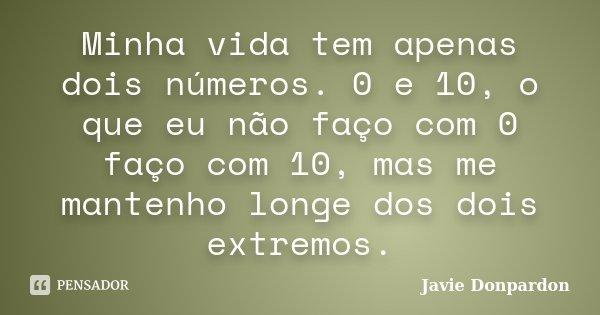 Minha vida tem apenas dois números. 0 e 10, o que eu não faço com 0 faço com 10, mas me mantenho longe dos dois extremos.... Frase de Javie Donpardon.