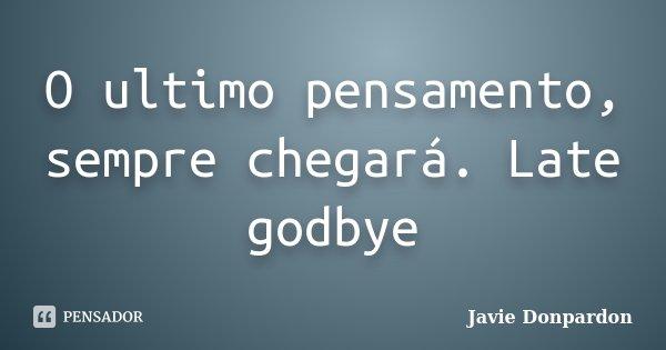 O ultimo pensamento, sempre chegará. Late godbye... Frase de Javie Donpardon.
