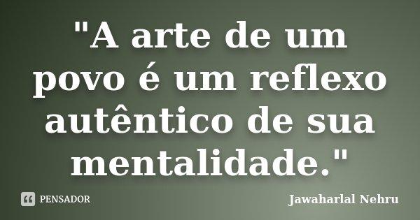 """""""A arte de um povo é um reflexo autêntico de sua mentalidade.""""... Frase de Jawaharlal Nehru."""