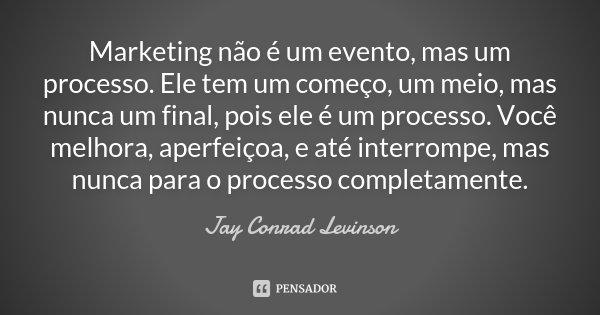 Marketing não é um evento, mas um processo. Ele tem um começo, um meio, mas nunca um final, pois ele é um processo. Você melhora, aperfeiçoa, e até interrompe, ... Frase de Jay Conrad Levinson.