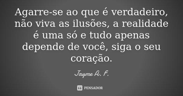 Agarre-se ao que é verdadeiro, não viva as ilusões, a realidade é uma só e tudo apenas depende de você, siga o seu coração.... Frase de Jayme A. F..