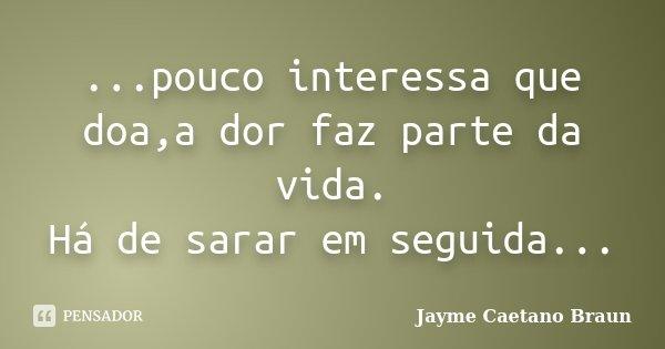...pouco interessa que doa,a dor faz parte da vida. Há de sarar em seguida...... Frase de Jayme Caetano Braun.