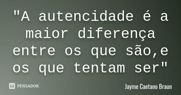 """""""A autencidade é a maior diferença entre os que são,e os que tentam ser""""... Frase de Jayme Caetano Braun."""